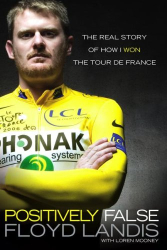 Floyd Landis: Positively False: The Real Story of How I Won the Tour de France