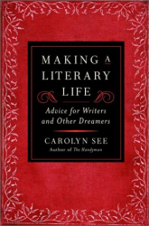 Carolyn See: Making a Literary Life: Advice for Writers and Other Dreamers