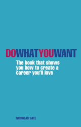Nicholas Bate: Do What You Want: The Book That Shows You How to Create a Career You'll Love