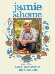 Jamie Oliver: Jamie at Home: Cook Your Way to the Good Life