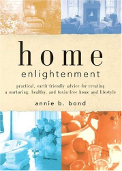 Annie B. Bond: Home Enlightenment: Practical, Earth-Friendly Advice for Creating a Nurturing, Healthy, and Toxin-Free Home and Lifestyle