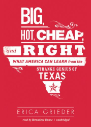 Erica Grieder: Big, Hot, Cheap and Right :  the Strange Genius of Texas