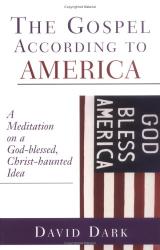 David Dark: The Gospel According To America: A Meditation On A God-Blessed, Christ-Haunted Idea