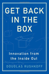 Douglas Rushkoff: Get Back in the Box: Innovation from the Inside Out