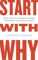 Simon Sinek: Start with Why: How Great Leaders Inspire Everyone to Take Action