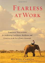 Michael Carroll: Fearless at Work: Timeless Teachings for Awakening Confidence, Resilience, and Creativity in the Face of Life's Demands