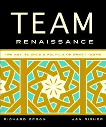 Richard Spoon: Team Renaissance: The Art, Science & Politics of Great Teams