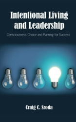Craig C. Sroda: Intentional Living and Leadership: Consciousness, Choice and Planning for Success