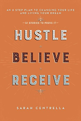 Sarah Centrella: Hustle Believe Receive: An 8-Step Plan to Changing Your Life and Living Your Dream