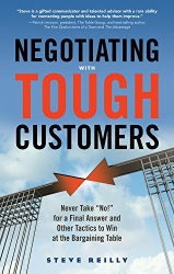 "Steve Reilly: Negotiating with Tough Customers: Never Take ""No!"" for a Final Answer and Other Tactics to Win at the Bargaining Table"