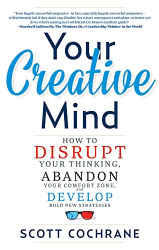 Scott Cochrane: Your Creative Mind: How to Disrupt Your Thinking, Abandon Your Comfort Zone, and Develop Bold New Strategies
