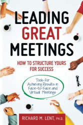 Richard M Lent Ph.D.: Leading Great Meetings: How to Structure Yours for Success