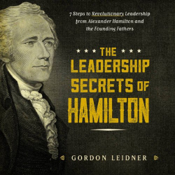 Gordon Leidner: The Leadership Secrets of Hamilton: 7 Steps to Revolutionary Leadership from Alexander Hamilton and the Founding Fathers