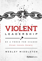 Wesley Middleton: Violent Leadership: Be A Force For Change: Disrupt. Innovate. Energize.