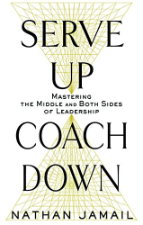 Nathan Jamail: Serve Up, Coach Down: Mastering the Middle and Both Sides of Leadership