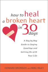 Howard Bronson: How to Heal a Broken Heart in 30 Days: A Day-by-Day Guide to Saying Good-bye and Getting On With Your Life