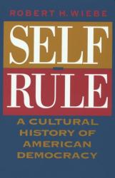 Robert H. Wiebe: Self-Rule : A Cultural History of American Democracy