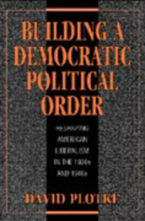 David Plotke: Building a Democratic Political Order : Reshaping American Liberalism in the 1930s and 1940s