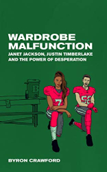 Byron Crawford: Wardrobe Malfunction: Janet Jackson, Justin Timberlake and the Power of Desperation