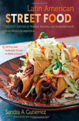 Sandra A. Gutierrez: Latin American Street Food: The Best Flavors of Markets, Beaches, and Roadside Stands from Mexico to Argentina