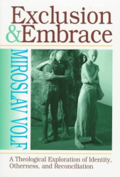 Volf Miroslav: Exclusion and Embrace: A Theological Exploration of Identity, Otherness, and Reconciliation