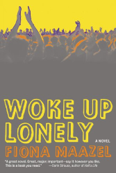 Fiona Maazel: Woke Up Lonely: A Novel