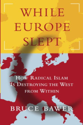 Bruce Bawer: While Europe Slept : How Radical Islam is Destroying the West from Within