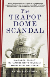 Laton McCartney: The Teapot Dome Scandal: How Big Oil Bought the Harding White House and Tried to Steal the Country