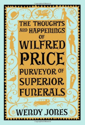 Wendy Jones: The Thoughts & Happenings of Wilfred Price, Purveyor of Superior Funerals