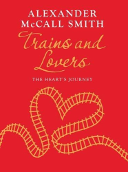Alexander McCall Smith: Trains and Lovers: The Heart's Journey