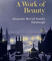 Alexander McCall Smith: A Work of Beauty: Alexander McCall Smith's Edinburgh