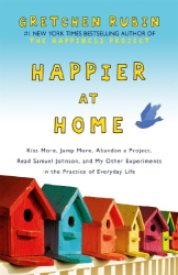 Gretchen Rubin: Happier at Home: Kiss More, Jump More, Abandon a Project, Read Samuel Johnson, and My Other Experiments in the Practice of Everyday Life