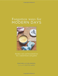 Rachelle Blondel: Forgotten Ways for Modern Days: Kitchen cures and household lore for a natural home and garden