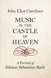 John Eliot Gardiner: Music in the Castle of Heaven: A Portrait of Johann Sebastian Bach