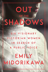 Emily Midorikawa: Out of the Shadows: Six Visionary Victorian Women in Search of a Public Voice