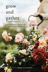 Grace Alexander: Grow and Gather: A gardener's guide to a year of cut flowers