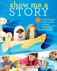 Emily K. Neuburger: Show Me a Story: 40 Craft Projects and Activities to Spark Children's Storytelling