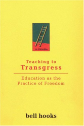 bell hooks: Teaching to Transgress: Education as the Practice of Freedom