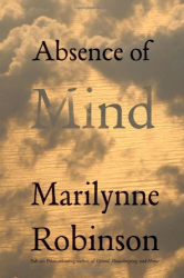 Marilynne Robinson: Absence of Mind: The Dispelling of Inwardness from the Modern Myth of the Self