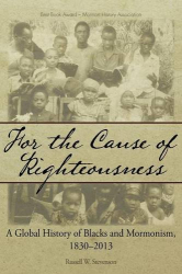 : For the Cause of Righteousness: A Global History of Blacks and Mormonism, 1830-2013