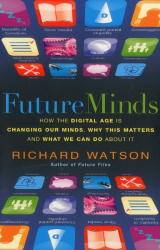 Richard Watson: Future Minds: How The Digital Age is Changing Our Minds, Why This Matters and What We Can Do About It
