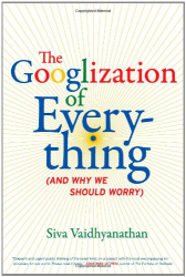 S Vaidhyanathan: The Googlization of Everything: (And Why We Should Worry)