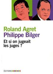 Roland Agret, Philippe Bilger: Et si on jugeait les juges ?