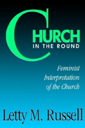 Letty M. Russell: Church in the Round: Feminist Interpretation of the Church