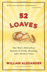 William Alexander: 52 Loaves: One Man's Relentless Pursuit of Truth, Meaning, and a Perfect Crust