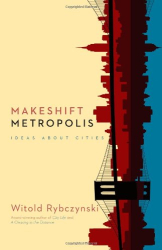 Witold Rybczynski: Makeshift Metropolis: Ideas About Cities
