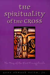 Gene Edward Veith: The Spirituality of the Cross: The Way of the First Evangelicals