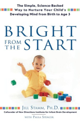 Jill Stamm: Bright From the Start: The Simple, Science-Backed Way to Nurture Yor Child's Developing Mind from Birth to Age 3