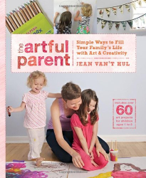 Jean Van't Hul: The Artful Parent: Simple Ways to Fill Your Family's Life with Art and Creativity--Includes over 60 Art Projects for Children Ages 1 to 8