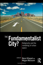Nezar AlSayyad: The Fundamentalist City?: Religiosity and the Remaking of Urban Space